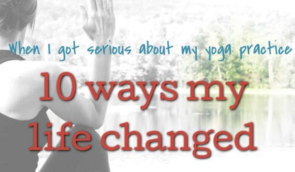 10 Ways My Life Changed When I Got Serious About My Yoga Practice