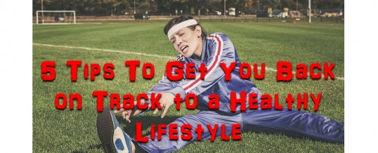 5 Tips To Get You Back on Track to a Healthy Lifestyle