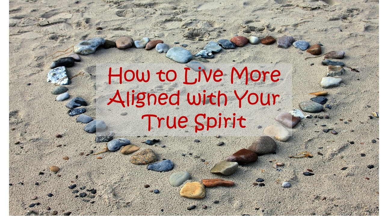 How to Live More Aligned with Your True Spirit
